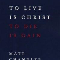 To Live Is Christ- To Die is Gain-Matt Chandler - G12