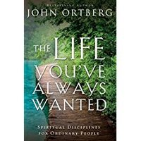 The Life you've always wanted: Spiritual Discipline for Ordinary People  by John Ortberg - Group #14